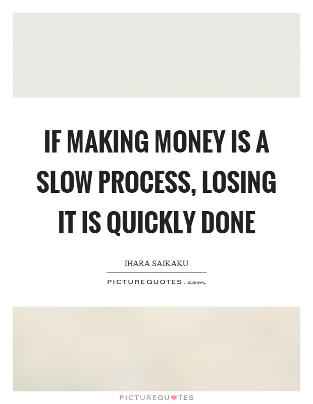 If making money is a slow process, losing it is quickly done Picture Quote #1