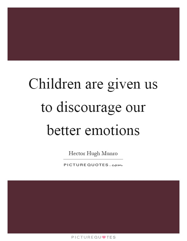 Children are given us to discourage our better emotions Picture Quote #1