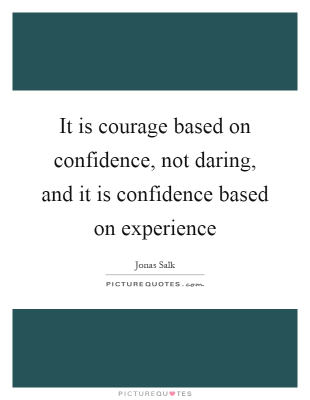 It is courage based on confidence, not daring, and it is confidence based on experience Picture Quote #1