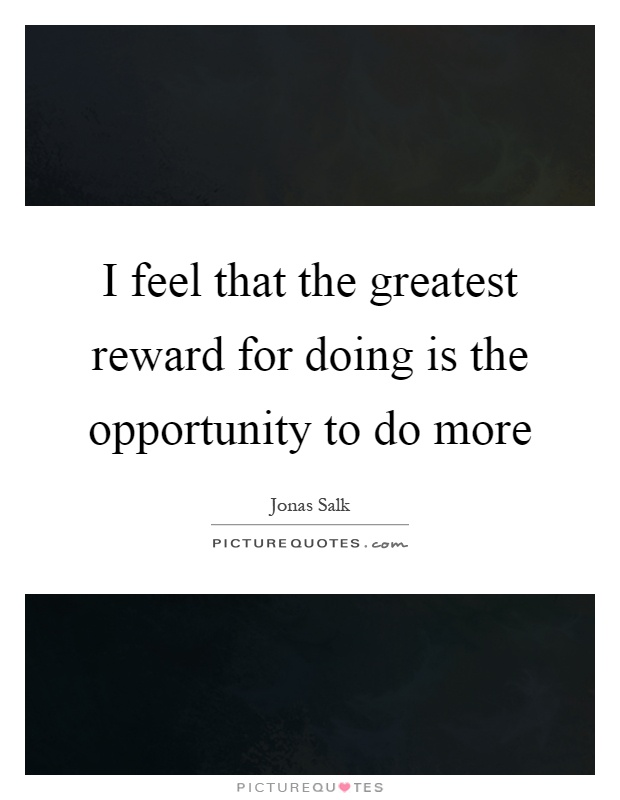 I feel that the greatest reward for doing is the opportunity to do more Picture Quote #1