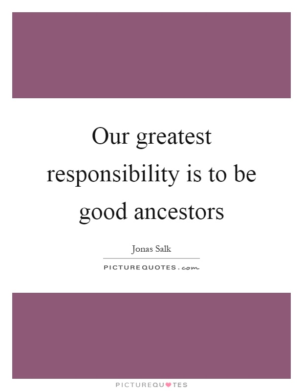 Our greatest responsibility is to be good ancestors Picture Quote #1