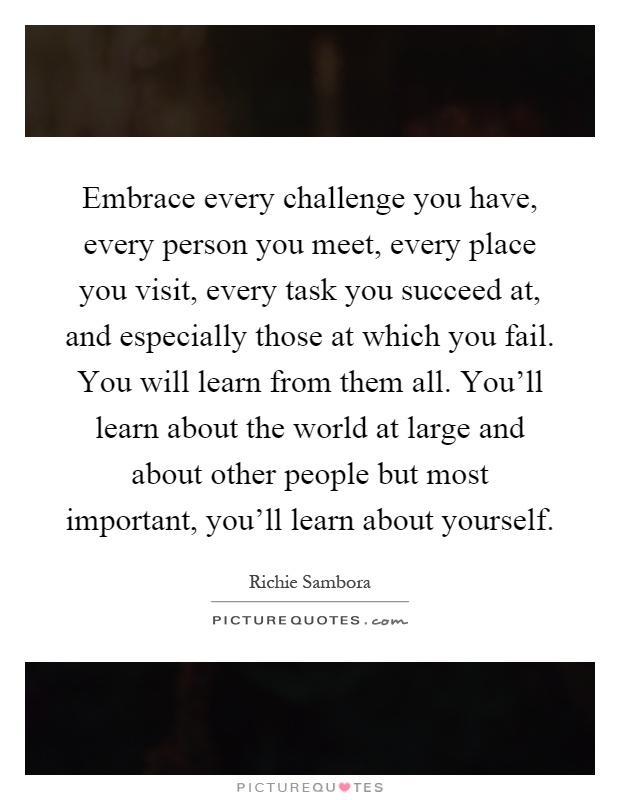 Embrace every challenge you have, every person you meet, every place you visit, every task you succeed at, and especially those at which you fail. You will learn from them all. You'll learn about the world at large and about other people but most important, you'll learn about yourself Picture Quote #1