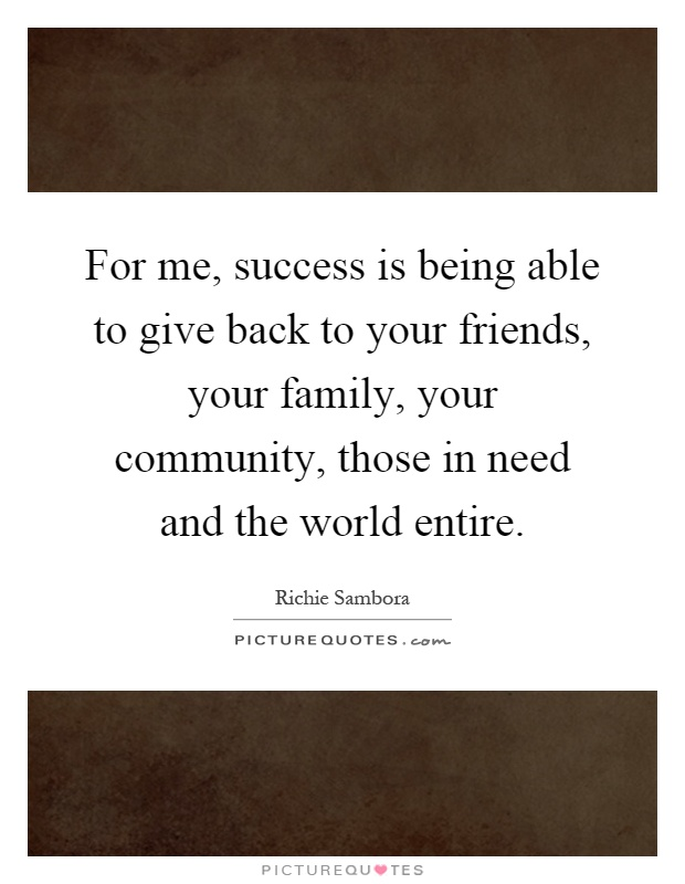 For me, success is being able to give back to your friends, your family, your community, those in need and the world entire Picture Quote #1
