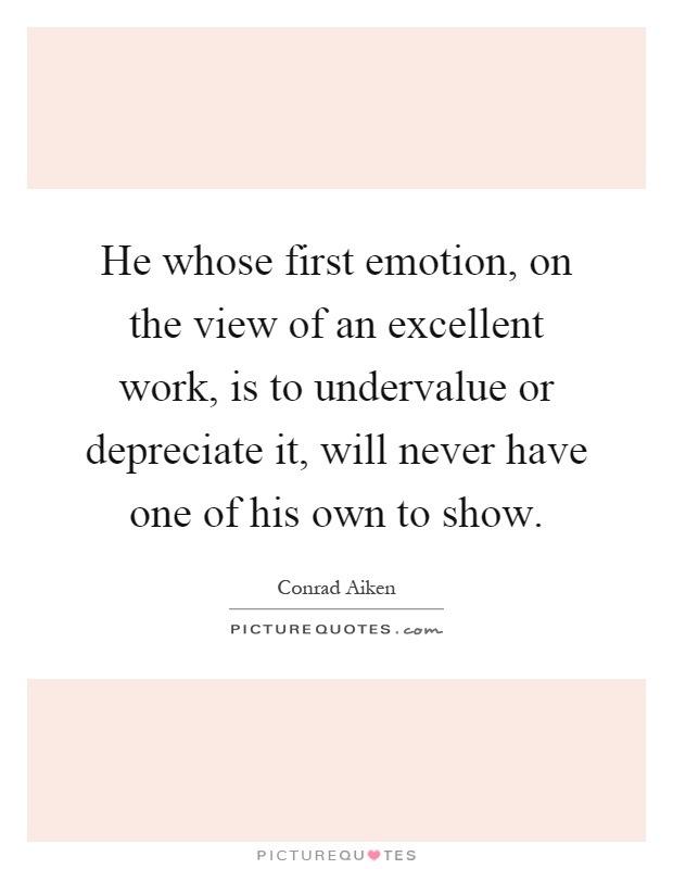 He whose first emotion, on the view of an excellent work, is to undervalue or depreciate it, will never have one of his own to show Picture Quote #1