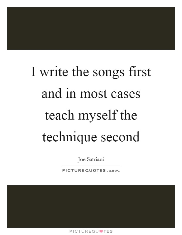 I write the songs first and in most cases teach myself the technique second Picture Quote #1
