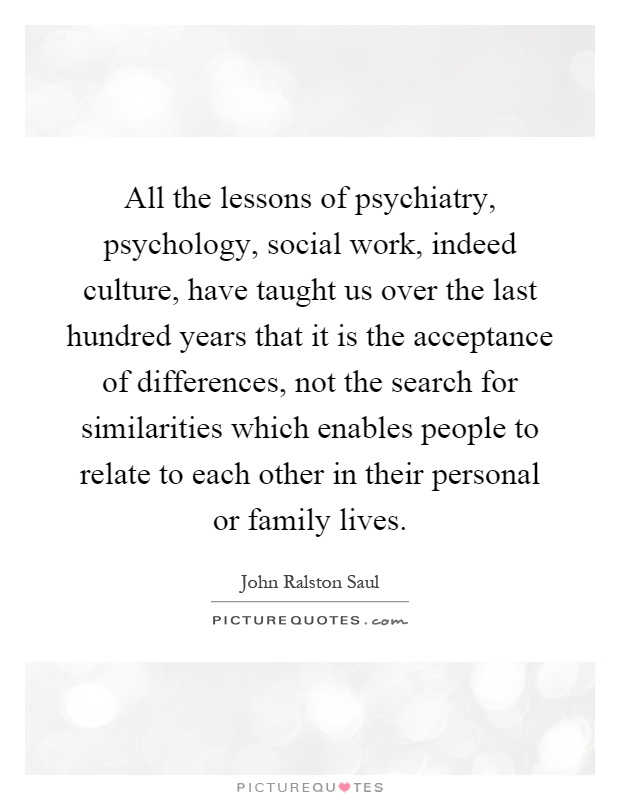 All the lessons of psychiatry, psychology, social work, indeed culture, have taught us over the last hundred years that it is the acceptance of differences, not the search for similarities which enables people to relate to each other in their personal or family lives Picture Quote #1