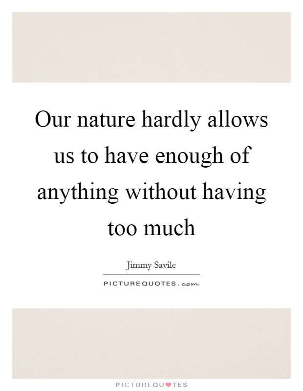Our nature hardly allows us to have enough of anything without having too much Picture Quote #1
