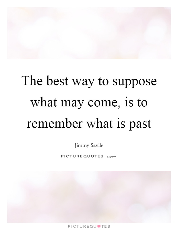 The best way to suppose what may come, is to remember what is past Picture Quote #1