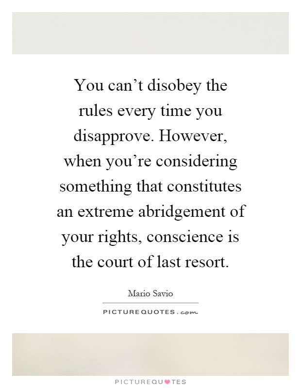You can't disobey the rules every time you disapprove. However, when you're considering something that constitutes an extreme abridgement of your rights, conscience is the court of last resort Picture Quote #1