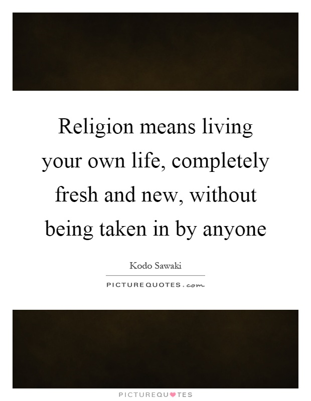 Religion means living your own life, completely fresh and new, without being taken in by anyone Picture Quote #1