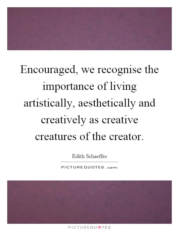 Encouraged, we recognise the importance of living artistically, aesthetically and creatively as creative creatures of the creator Picture Quote #1
