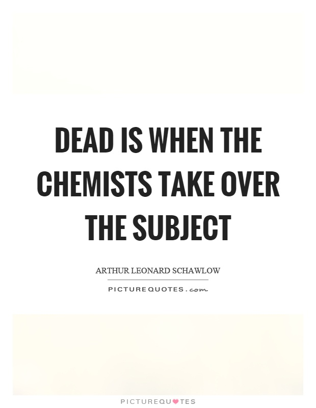 Dead is when the chemists take over the subject Picture Quote #1