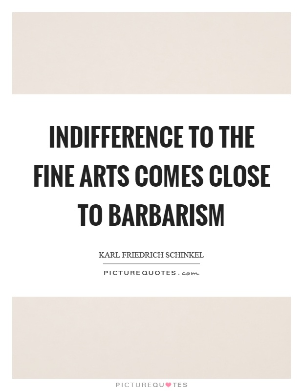 Indifference to the fine arts comes close to barbarism Picture Quote #1