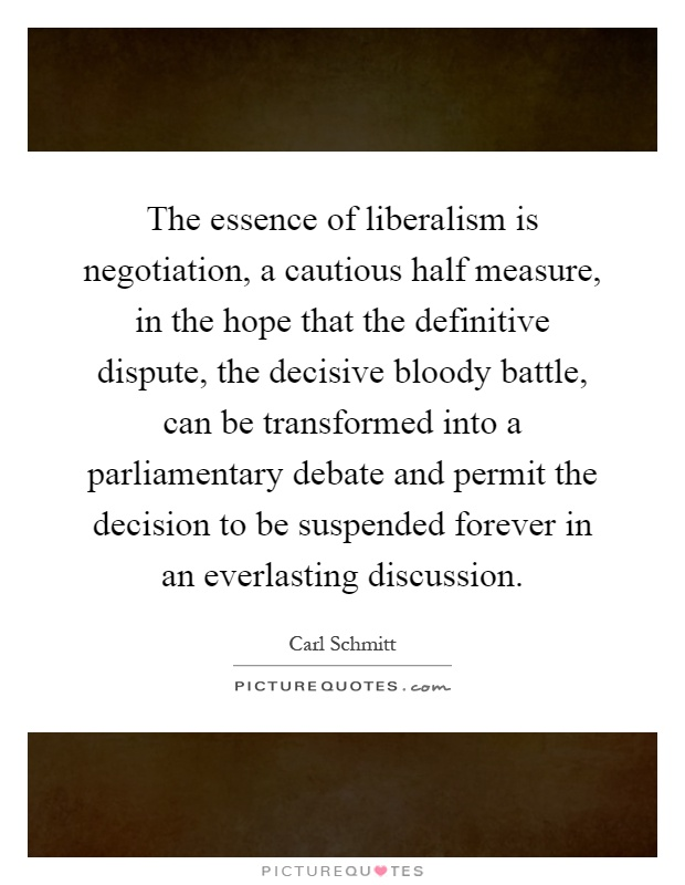 The essence of liberalism is negotiation, a cautious half measure, in the hope that the definitive dispute, the decisive bloody battle, can be transformed into a parliamentary debate and permit the decision to be suspended forever in an everlasting discussion Picture Quote #1