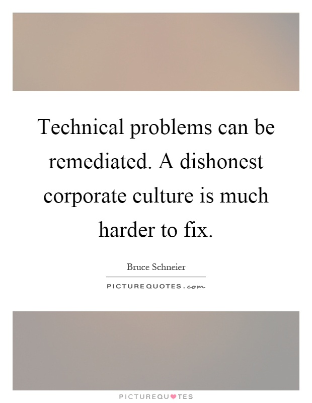 Technical problems can be remediated. A dishonest corporate culture is much harder to fix Picture Quote #1