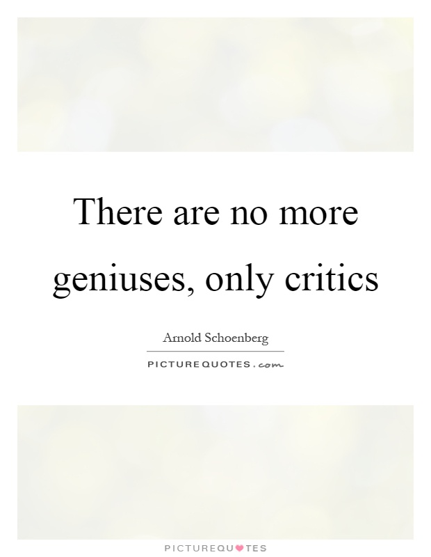 There are no more geniuses, only critics Picture Quote #1