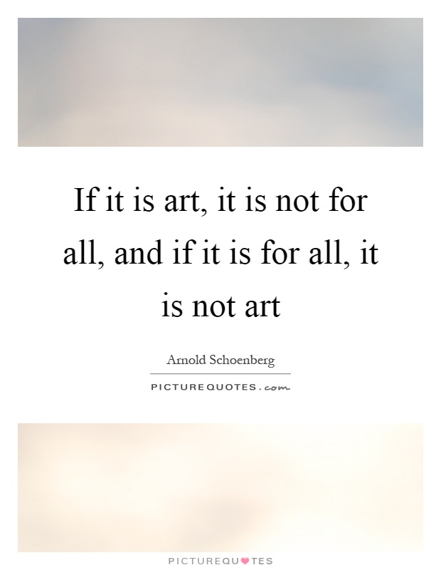 If it is art, it is not for all, and if it is for all, it is not art Picture Quote #1