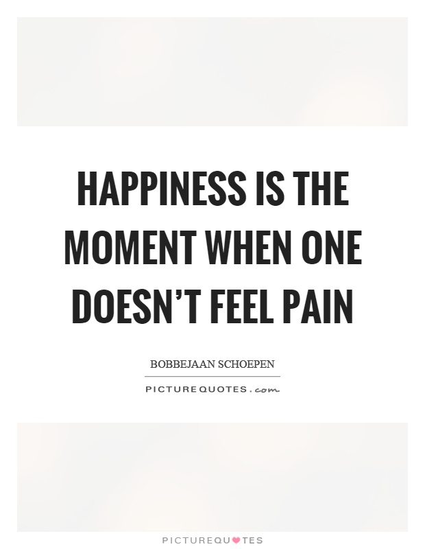 Happiness is the moment when one doesn't feel pain Picture Quote #1
