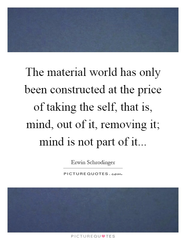 The material world has only been constructed at the price of taking the self, that is, mind, out of it, removing it; mind is not part of it Picture Quote #1