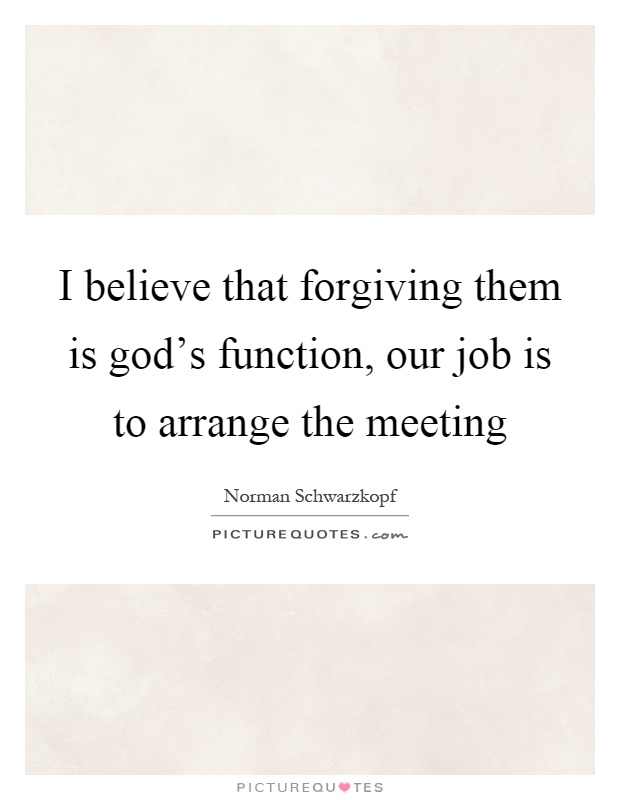 I believe that forgiving them is god's function, our job is to arrange the meeting Picture Quote #1
