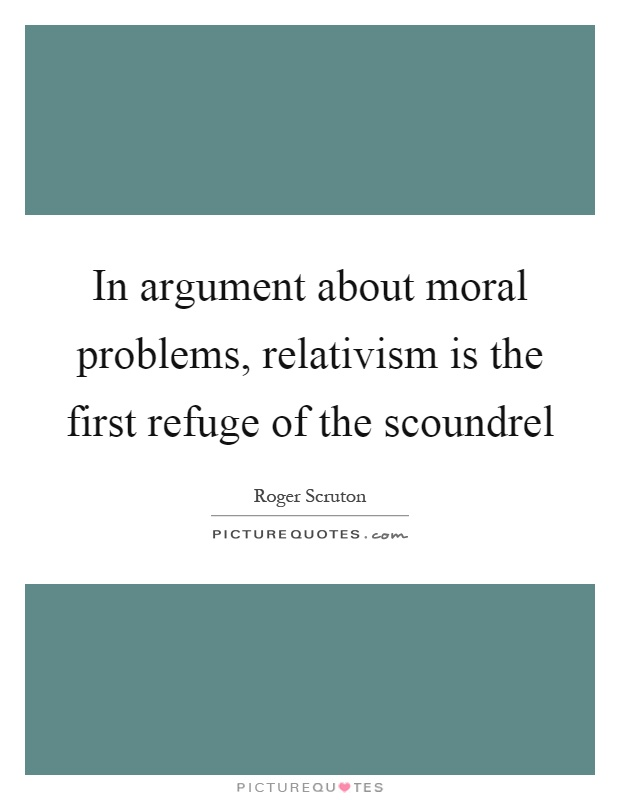 In argument about moral problems, relativism is the first refuge of the scoundrel Picture Quote #1