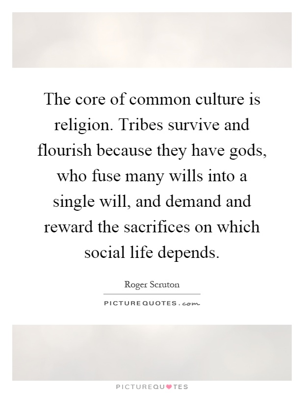 The core of common culture is religion. Tribes survive and flourish because they have gods, who fuse many wills into a single will, and demand and reward the sacrifices on which social life depends Picture Quote #1