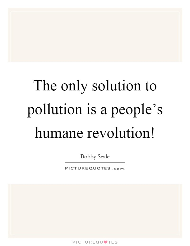 The only solution to pollution is a people's humane revolution! Picture Quote #1