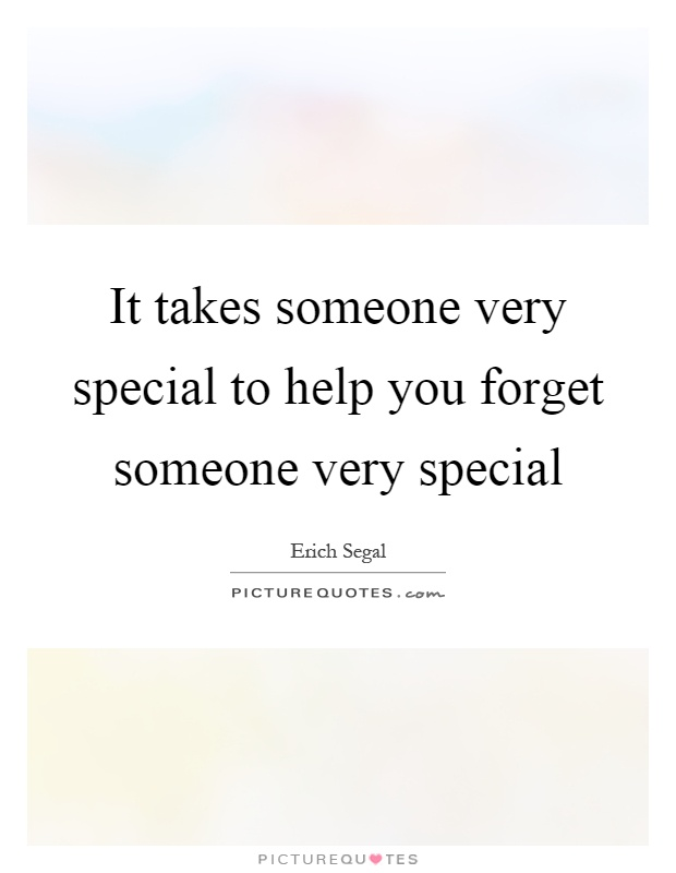 It takes someone very special to help you forget someone very special Picture Quote #1