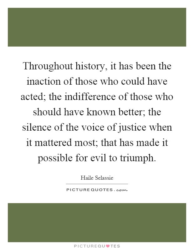 Throughout history, it has been the inaction of those who could have acted; the indifference of those who should have known better; the silence of the voice of justice when it mattered most; that has made it possible for evil to triumph Picture Quote #1