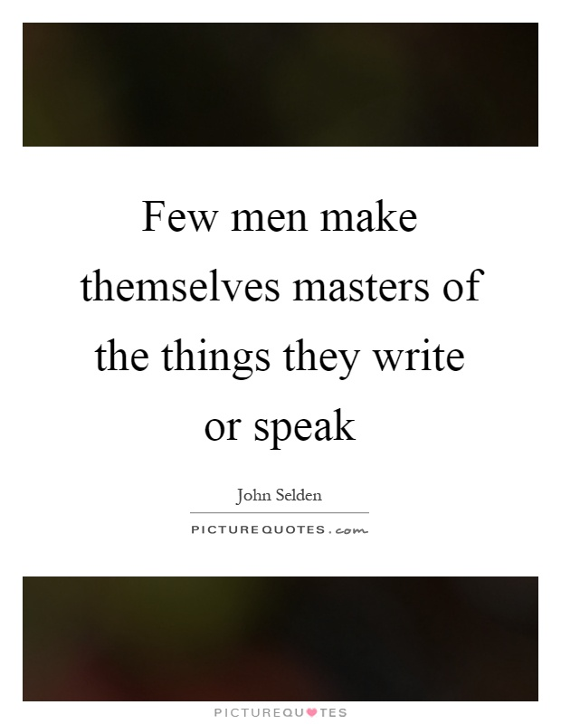 Few men make themselves masters of the things they write or speak Picture Quote #1