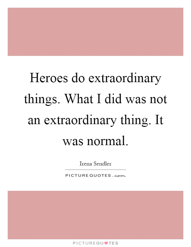Heroes do extraordinary things. What I did was not an extraordinary thing. It was normal Picture Quote #1