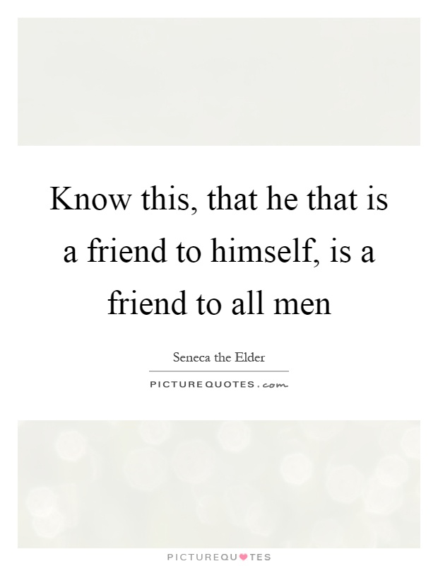 Know this, that he that is a friend to himself, is a friend to all men Picture Quote #1