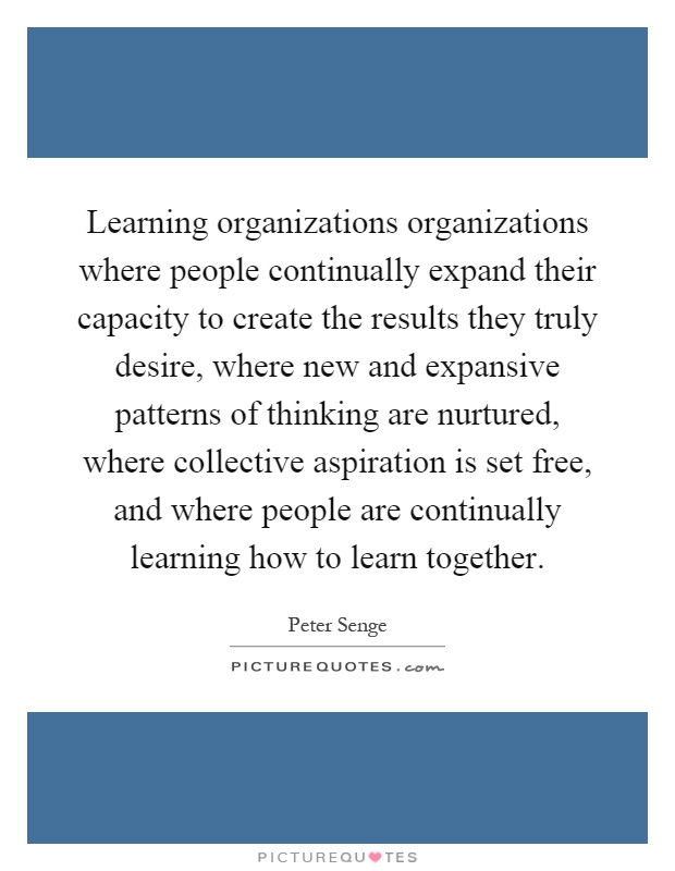 Learning organizations organizations where people continually expand their capacity to create the results they truly desire, where new and expansive patterns of thinking are nurtured, where collective aspiration is set free, and where people are continually learning how to learn together Picture Quote #1