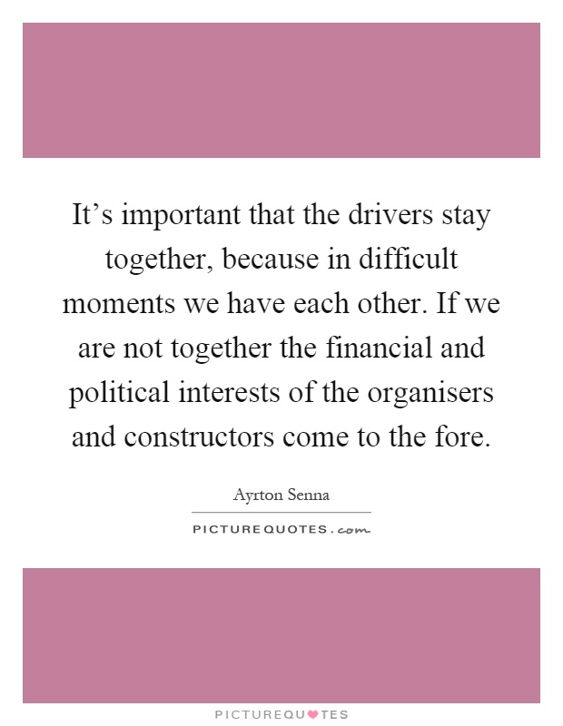 It's important that the drivers stay together, because in difficult moments we have each other. If we are not together the financial and political interests of the organisers and constructors come to the fore Picture Quote #1