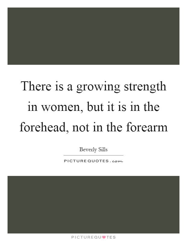 There is a growing strength in women, but it is in the forehead,... | Picture Quotes