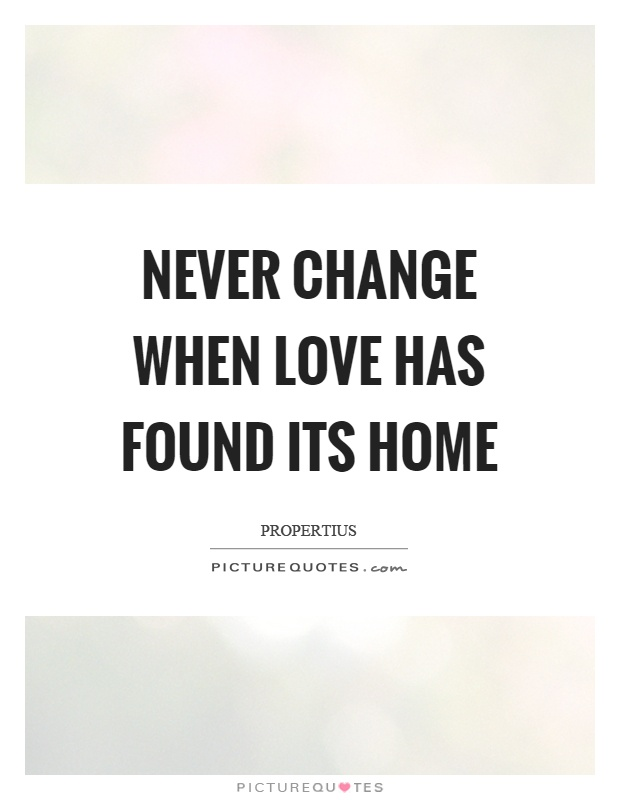 Never change when love has found its home Picture Quote #1