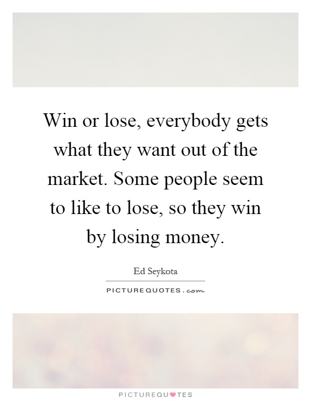 Win or lose, everybody gets what they want out of the market. Some people seem to like to lose, so they win by losing money Picture Quote #1