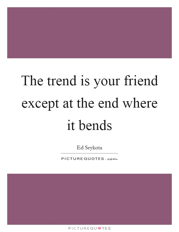 The trend is your friend except at the end where it bends Picture Quote #1
