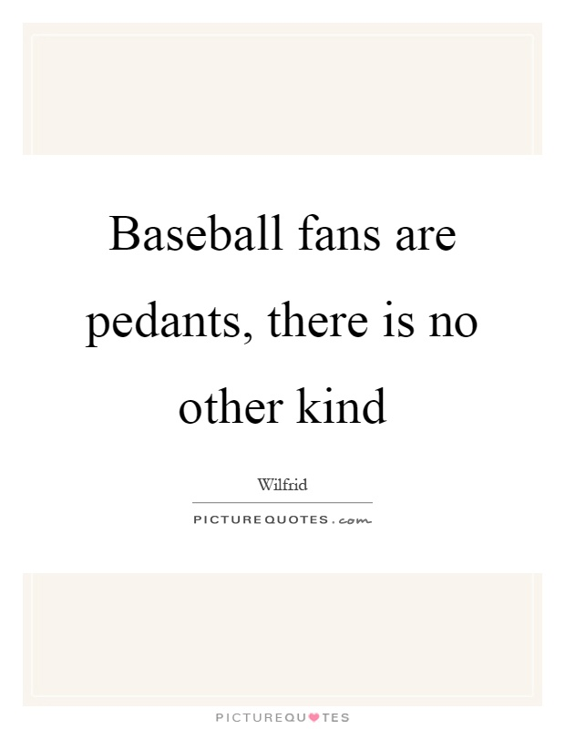 Baseball fans are pedants, there is no other kind Picture Quote #1