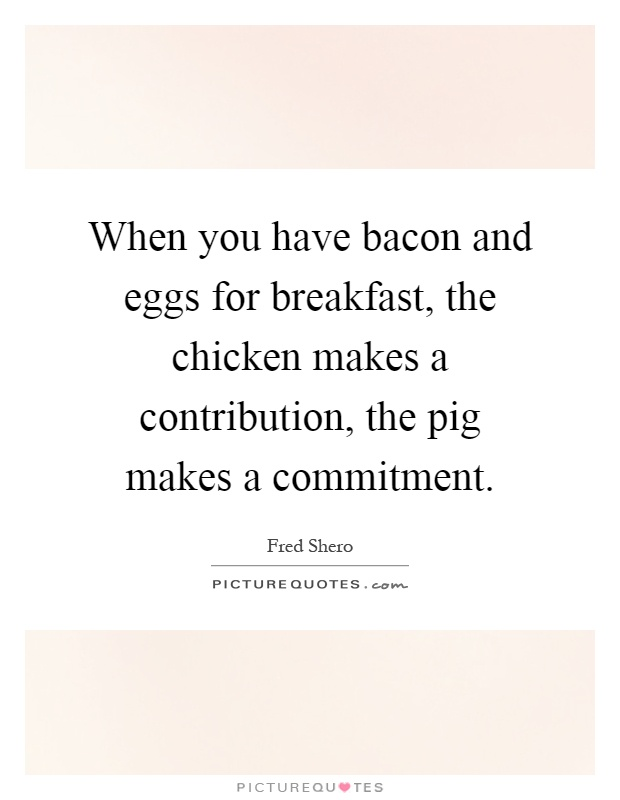 When you have bacon and eggs for breakfast, the chicken makes a contribution, the pig makes a commitment Picture Quote #1