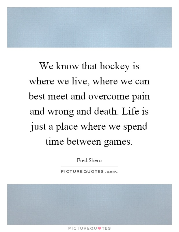 We know that hockey is where we live, where we can best meet and overcome pain and wrong and death. Life is just a place where we spend time between games Picture Quote #1