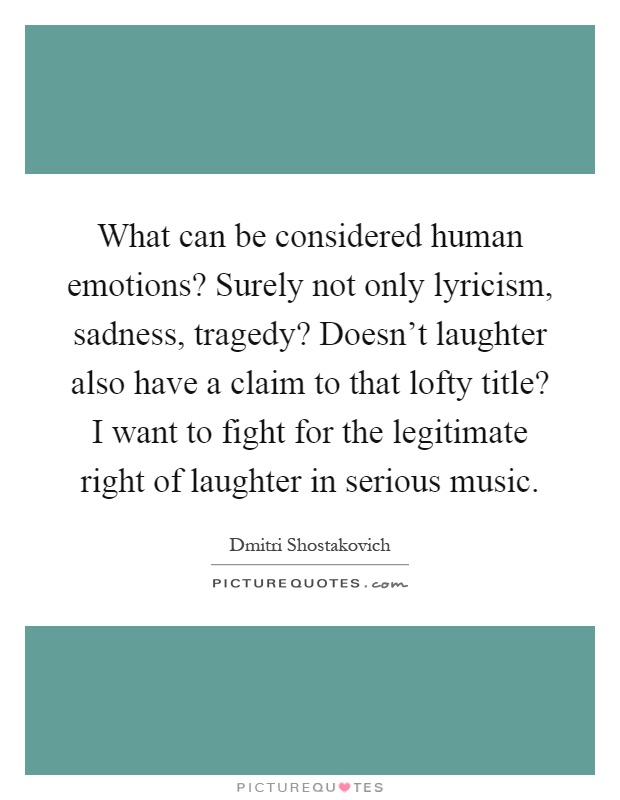 What can be considered human emotions? Surely not only lyricism, sadness, tragedy? Doesn't laughter also have a claim to that lofty title? I want to fight for the legitimate right of laughter in serious music Picture Quote #1
