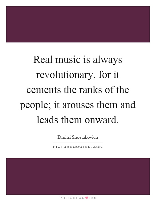 Real music is always revolutionary, for it cements the ranks of the people; it arouses them and leads them onward Picture Quote #1
