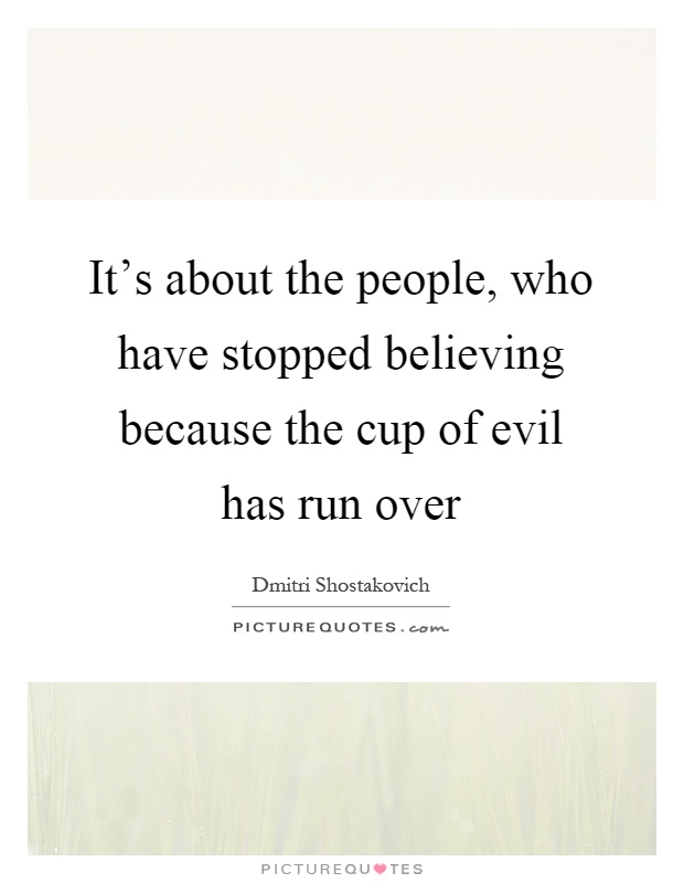 It's about the people, who have stopped believing because the cup of evil has run over Picture Quote #1
