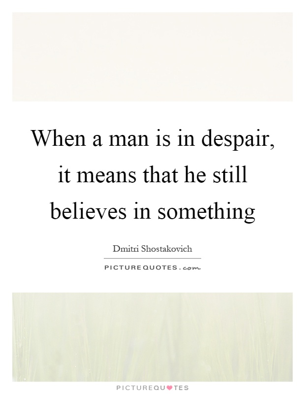 When a man is in despair, it means that he still believes in something Picture Quote #1