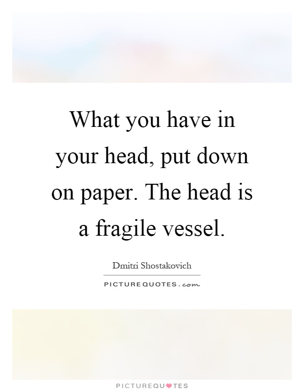 What you have in your head, put down on paper. The head is a fragile vessel Picture Quote #1