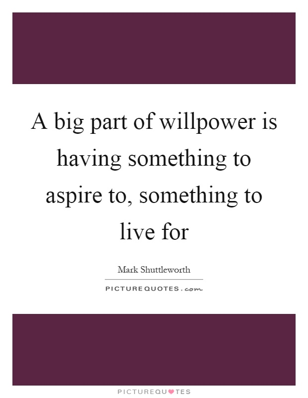 A big part of willpower is having something to aspire to, something to live for Picture Quote #1