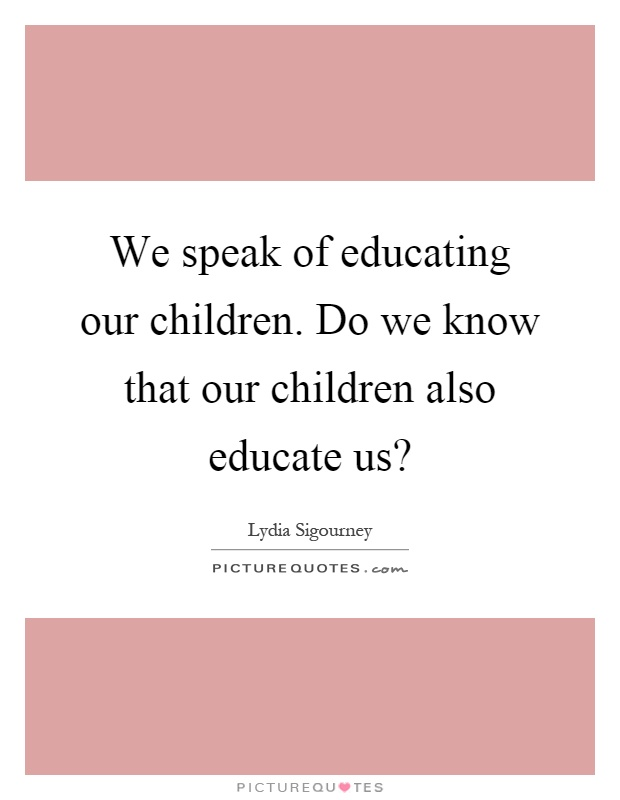 We speak of educating our children. Do we know that our children also educate us? Picture Quote #1