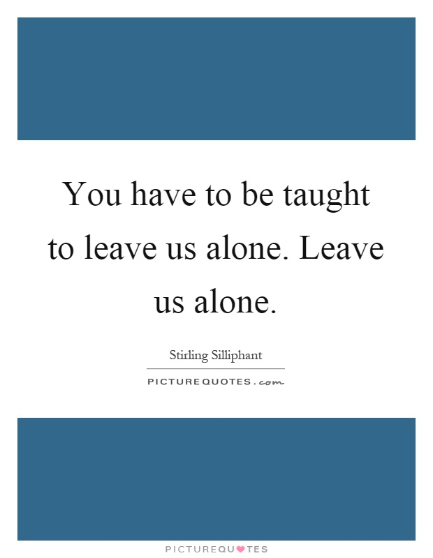 You have to be taught to leave us alone. Leave us alone Picture Quote #1