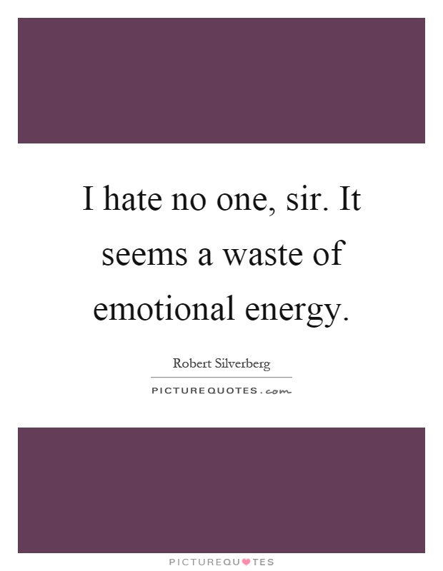 I hate no one, sir. It seems a waste of emotional energy Picture Quote #1